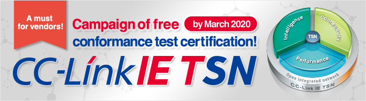 A must for vendors! Campaign of free conformance test certification by March 2020! CC-Link IE TSN