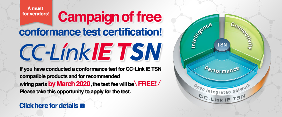 A must for vendors! Campaign of free conformance test certification! CC-Link IE TSN If you have conducted a conformance test for CC-Link IE TSN compatible products and for recommended wiring parts by March 2020, the test fee will be free! Please take this opportunity to apply for the test. Click here for details.